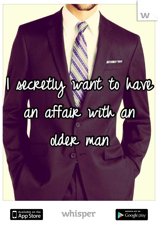 I secretly want to have  an affair with an older man