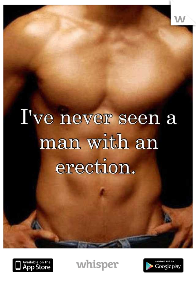 I've never seen a man with an erection.