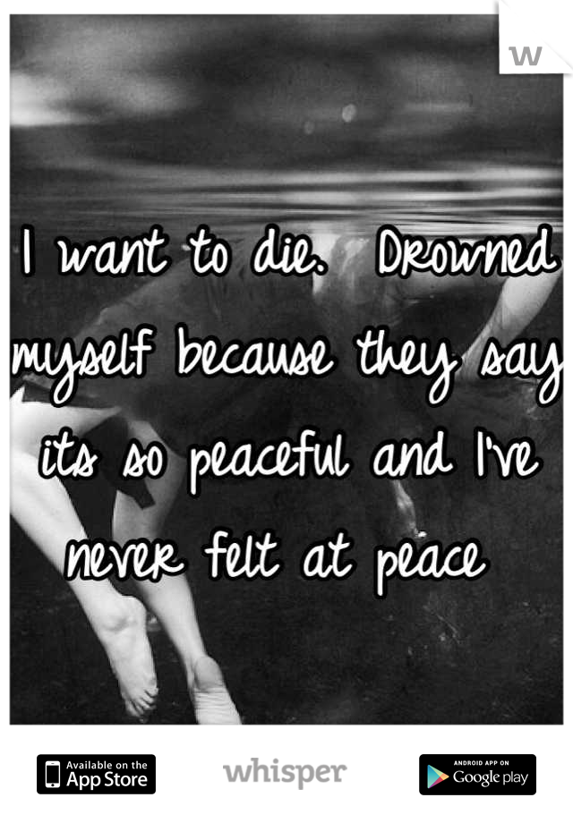I want to die.  Drowned myself because they say its so peaceful and I've never felt at peace