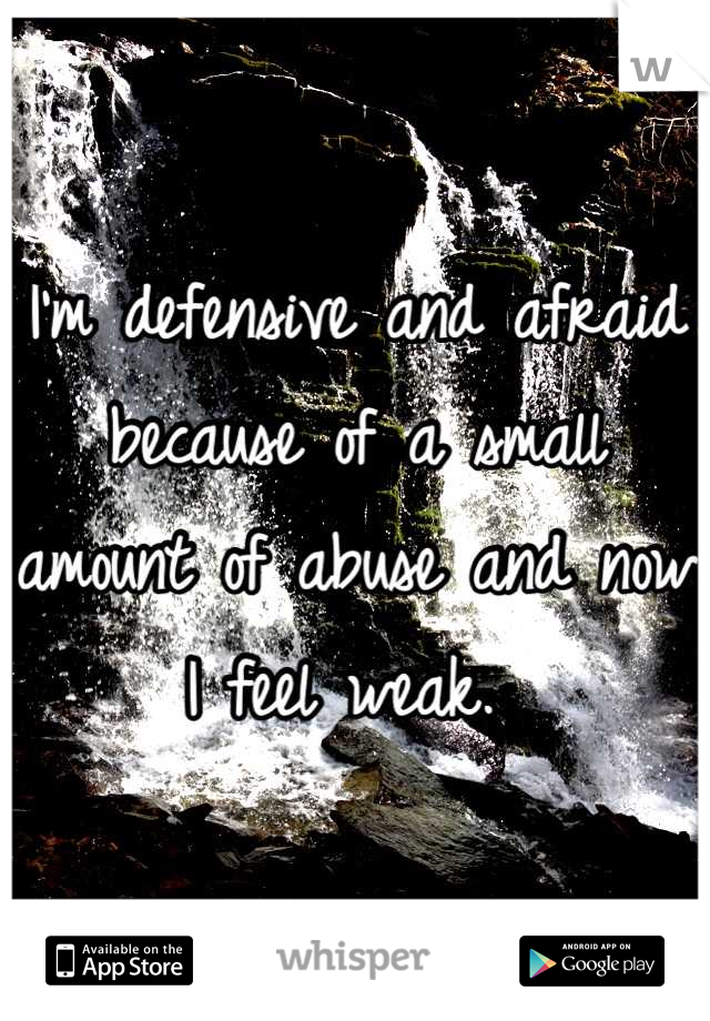 I'm defensive and afraid because of a small amount of abuse and now I feel weak.