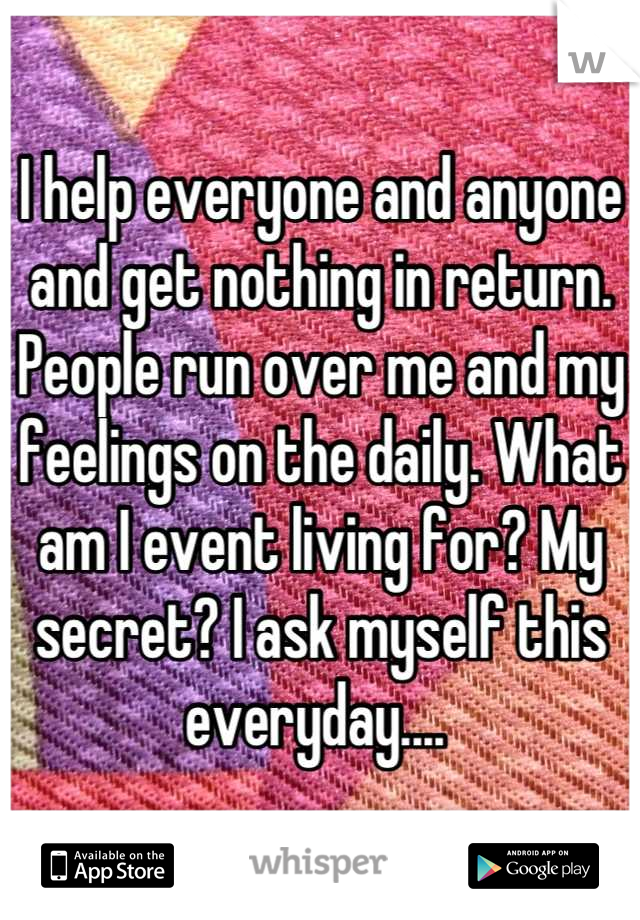 I help everyone and anyone and get nothing in return. People run over me and my feelings on the daily. What am I event living for? My secret? I ask myself this everyday....