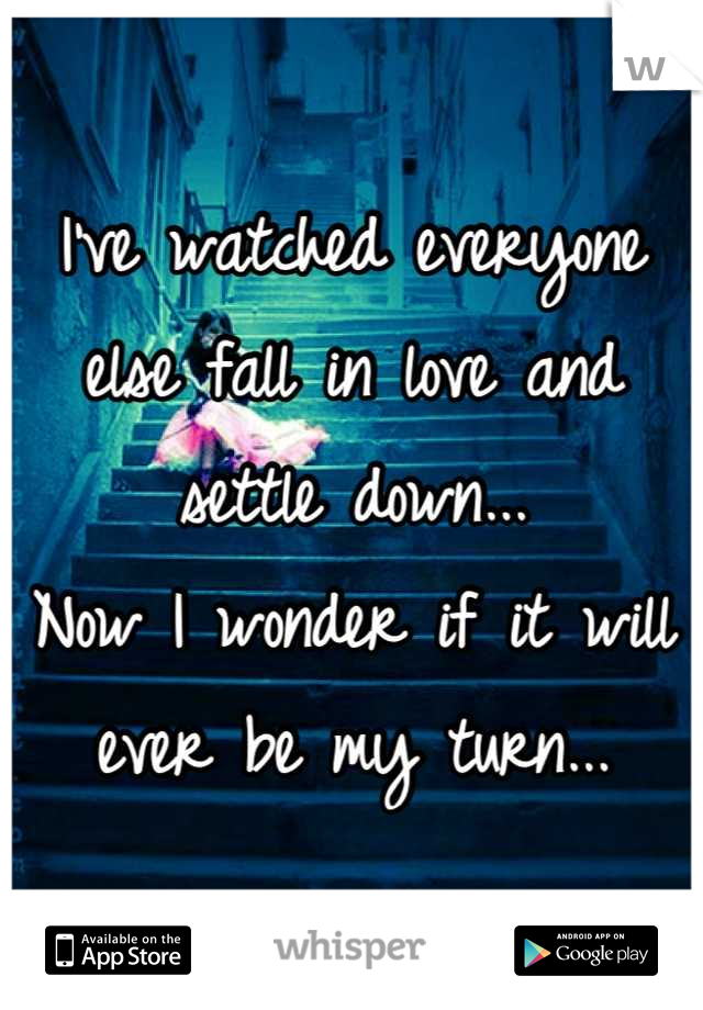 I've watched everyone else fall in love and settle down... Now I wonder if it will ever be my turn...