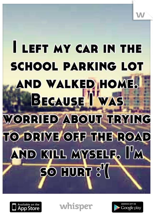 I left my car in the school parking lot and walked home. Because I was worried about trying to drive off the road and kill myself. I'm so hurt :'(