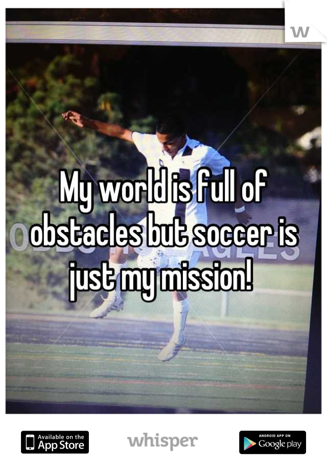 My world is full of obstacles but soccer is just my mission!