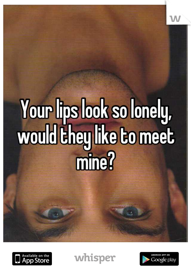 Your lips look so lonely, would they like to meet mine?