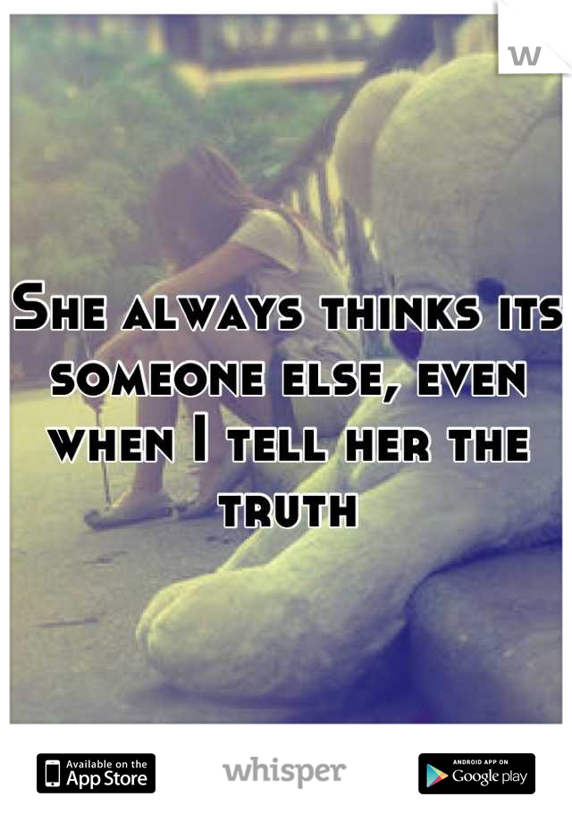 She always thinks its someone else, even when I tell her the truth