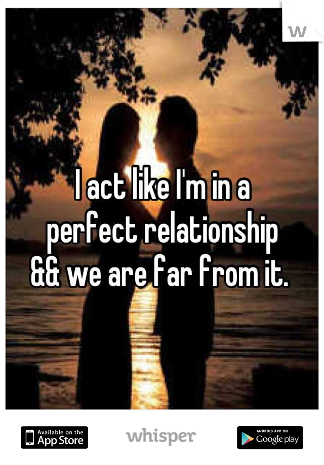 I act like I'm in a  perfect relationship  && we are far from it.