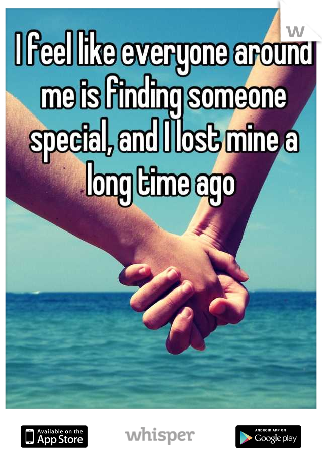 I feel like everyone around me is finding someone special, and I lost mine a long time ago