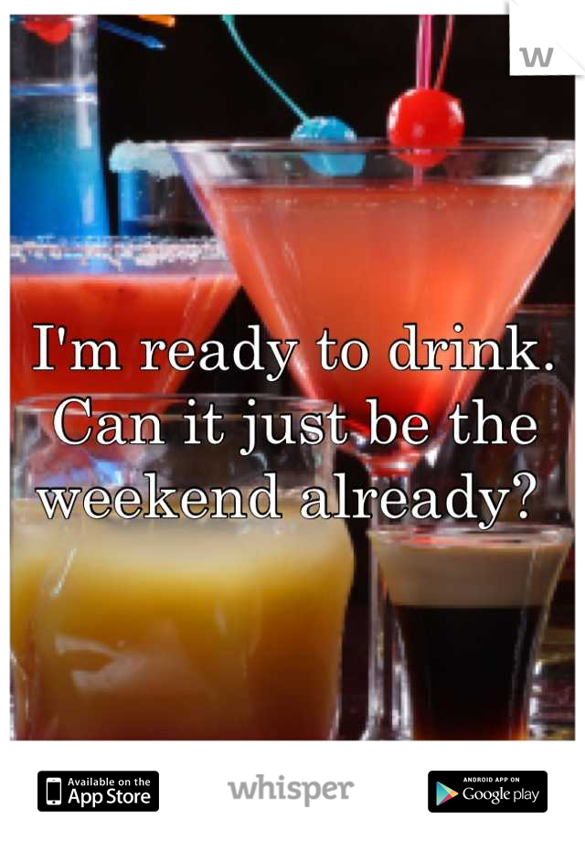 I'm ready to drink. Can it just be the weekend already?