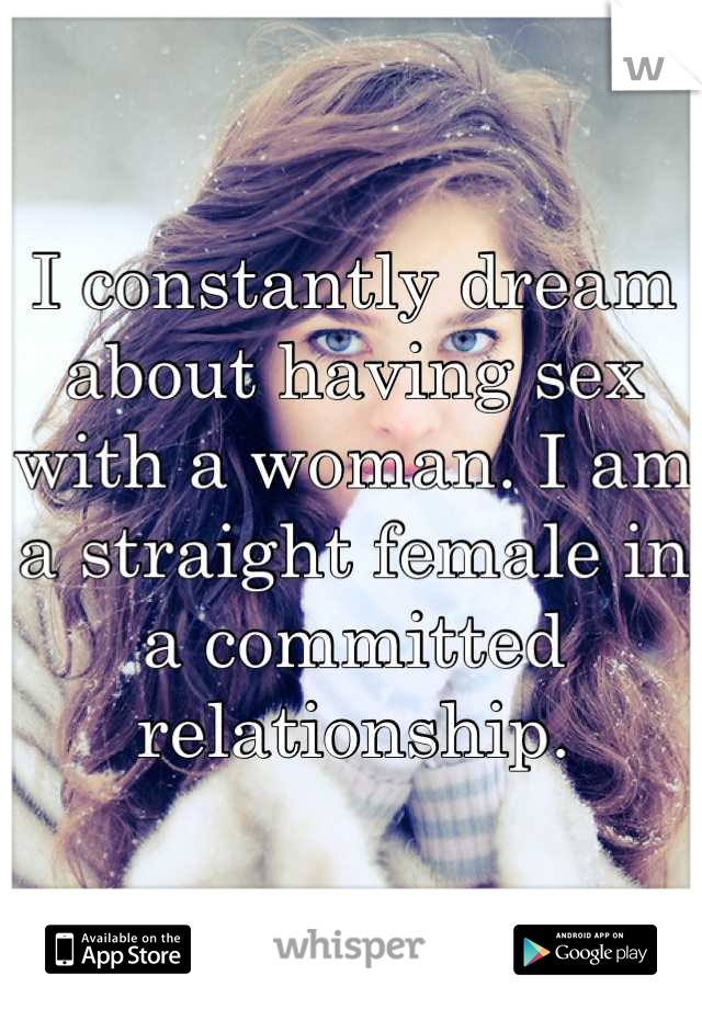 I constantly dream about having sex with a woman. I am a straight female in a committed relationship.
