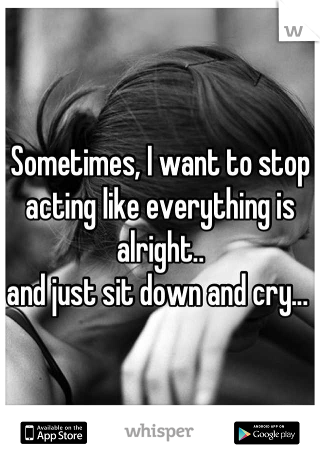 Sometimes, I want to stop acting like everything is alright..  and just sit down and cry...