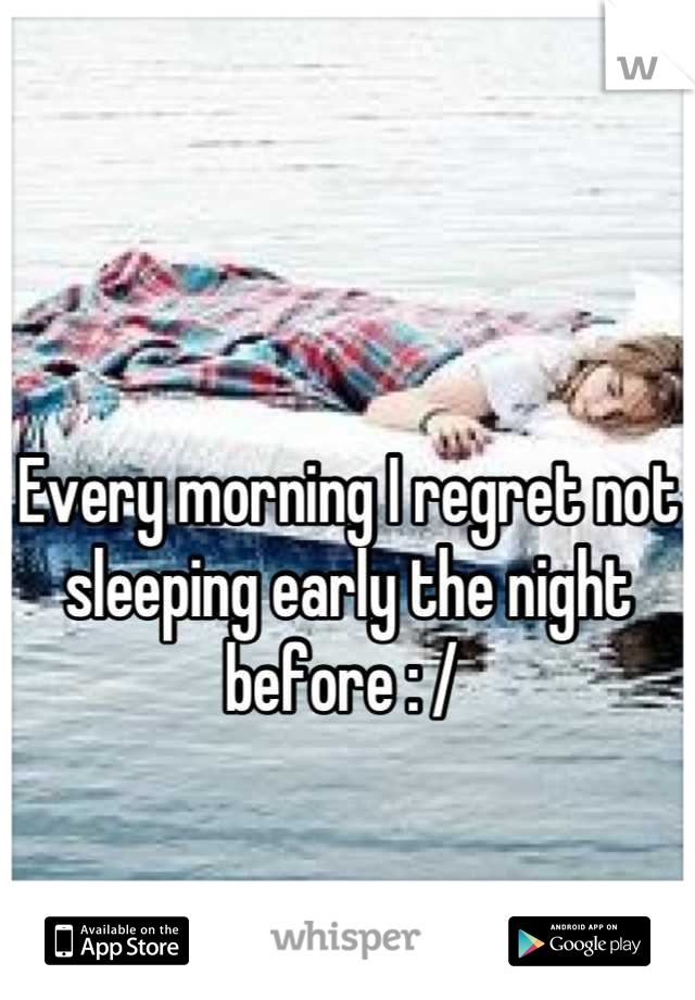 Every morning I regret not sleeping early the night before : /
