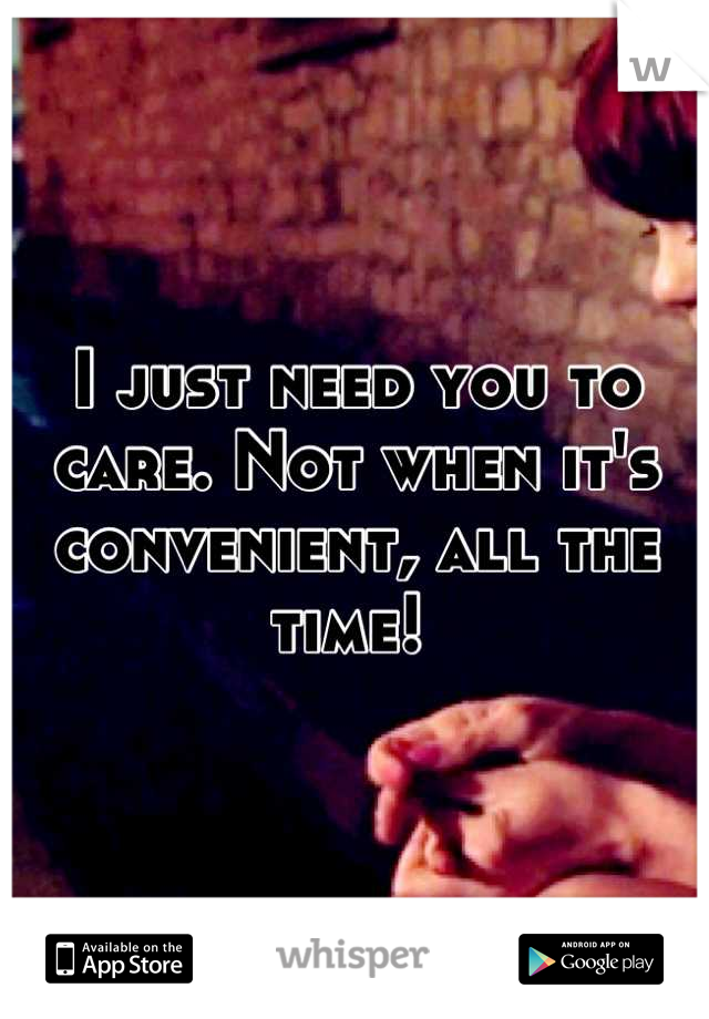 I just need you to care. Not when it's convenient, all the time!
