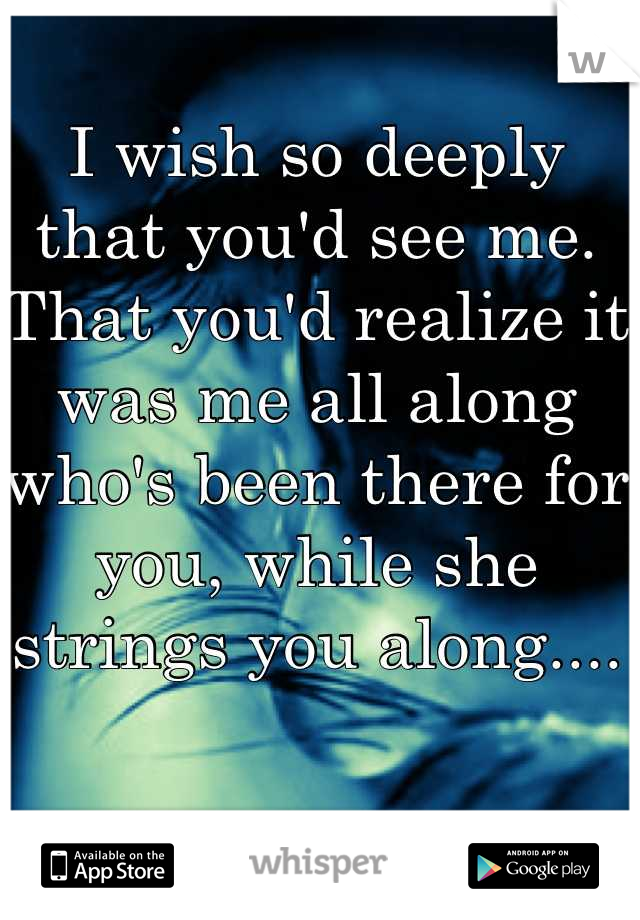 I wish so deeply that you'd see me. That you'd realize it was me all along who's been there for you, while she strings you along....