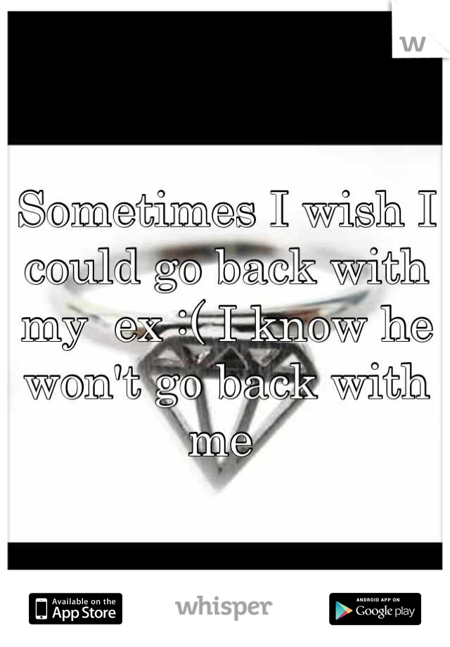 Sometimes I wish I could go back with my  ex :( I know he won't go back with me