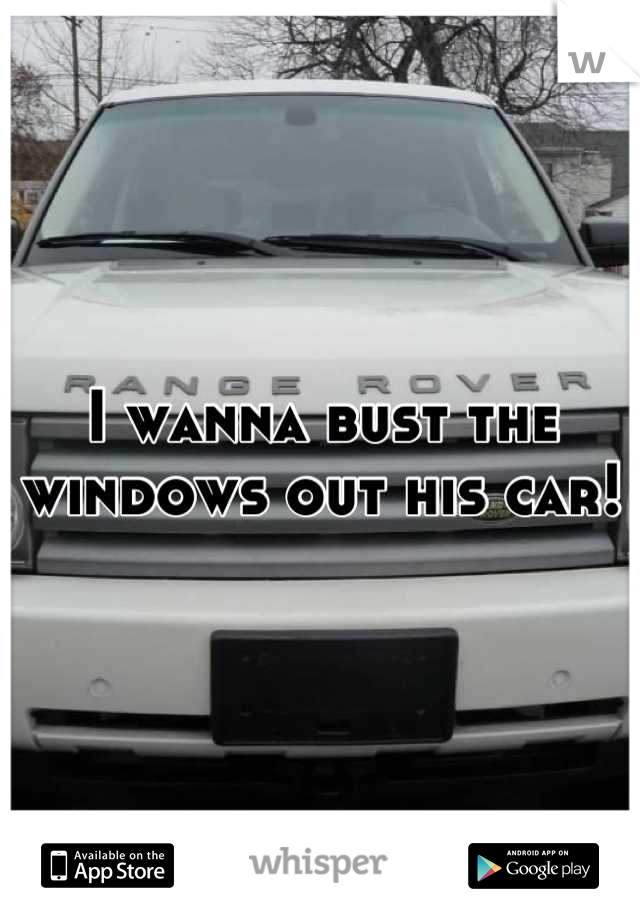 I wanna bust the windows out his car!