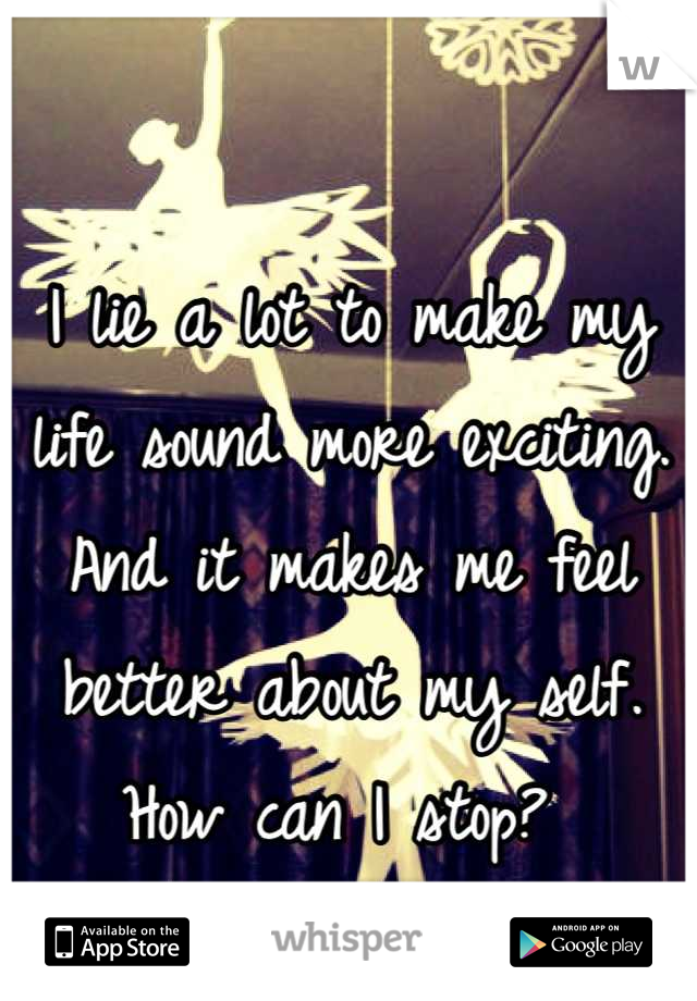 I lie a lot to make my life sound more exciting. And it makes me feel better about my self. How can I stop?