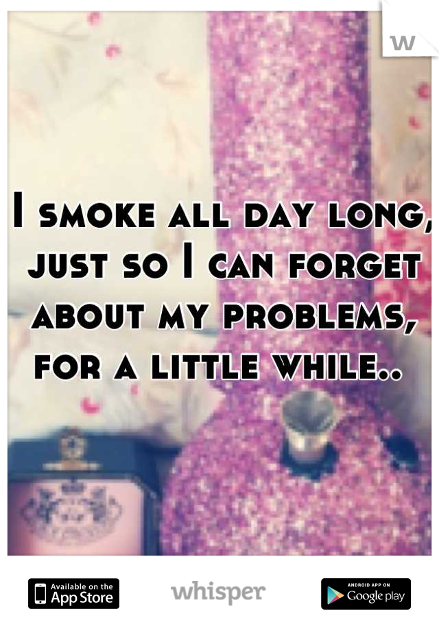 I smoke all day long, just so I can forget about my problems, for a little while..