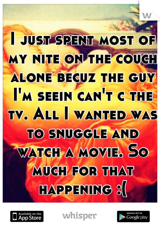 I just spent most of my nite on the couch alone becuz the guy I'm seein can't c the tv. All I wanted was to snuggle and watch a movie. So much for that happening :(