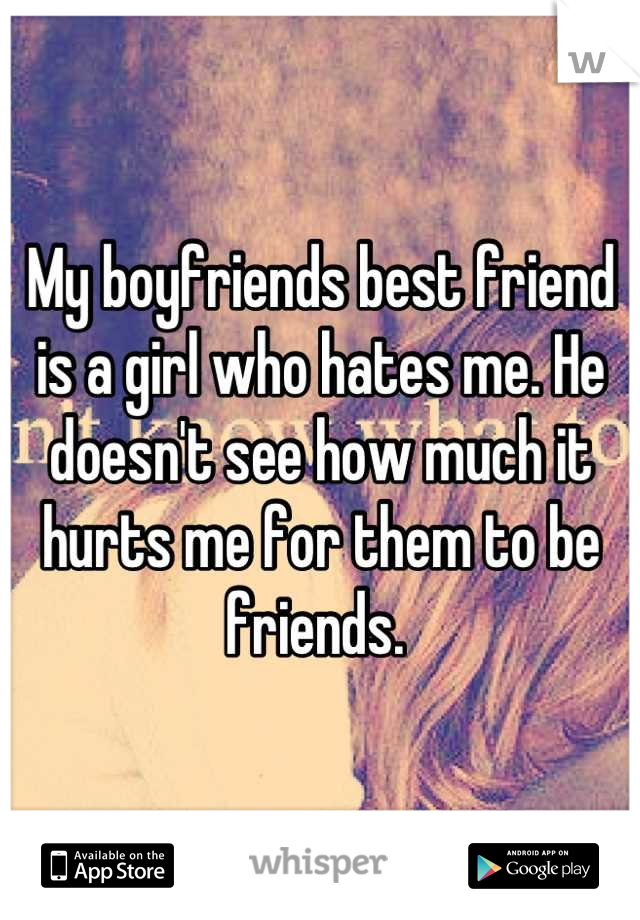 My boyfriends best friend is a girl who hates me. He doesn't see how much it hurts me for them to be friends.