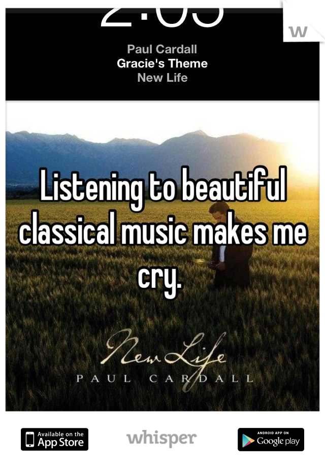 Listening to beautiful classical music makes me cry.