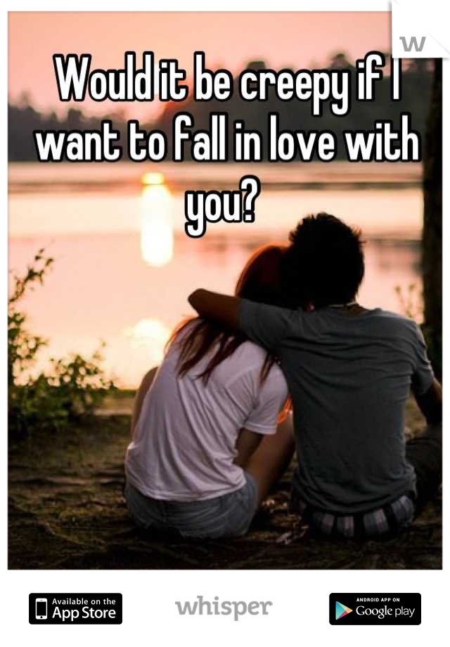 Would it be creepy if I want to fall in love with you?