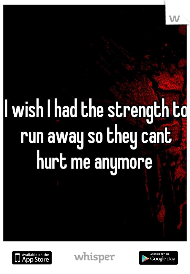 I wish I had the strength to run away so they cant hurt me anymore