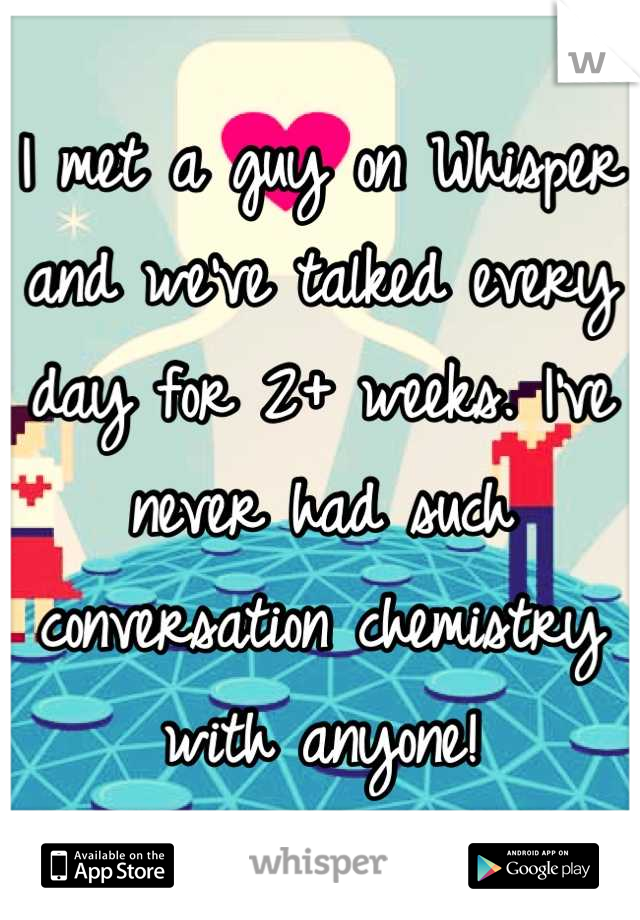 I met a guy on Whisper and we've talked every day for 2+ weeks. I've never had such conversation chemistry with anyone!