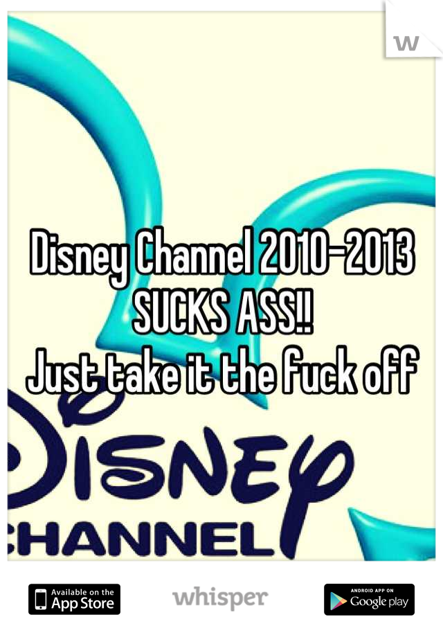 Disney Channel 2010-2013  SUCKS ASS!!  Just take it the fuck off