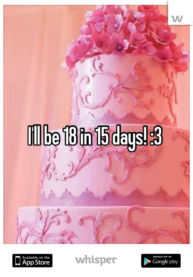 I'll be 18 in 15 days! :3