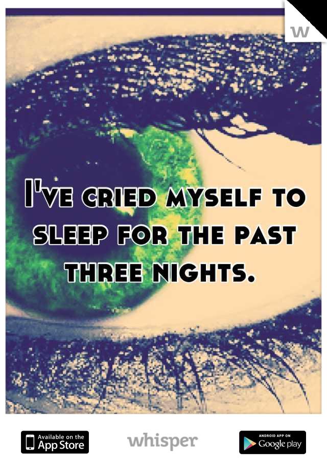I've cried myself to sleep for the past three nights.