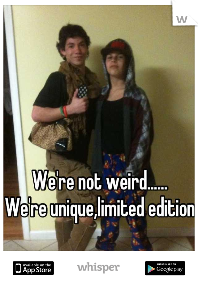 We're not weird...... We're unique,limited edition