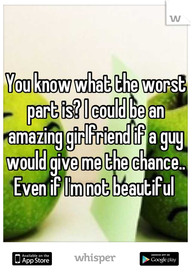 You know what the worst part is? I could be an amazing girlfriend if a guy would give me the chance.. Even if I'm not beautiful
