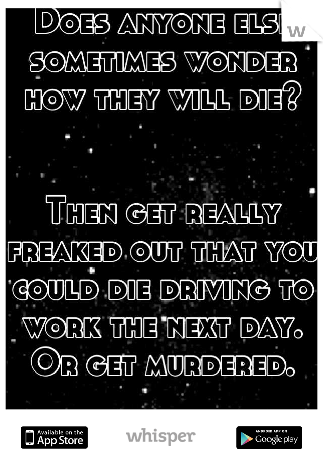 Does anyone else sometimes wonder how they will die?    Then get really freaked out that you could die driving to work the next day.  Or get murdered.   It just creeps me out!