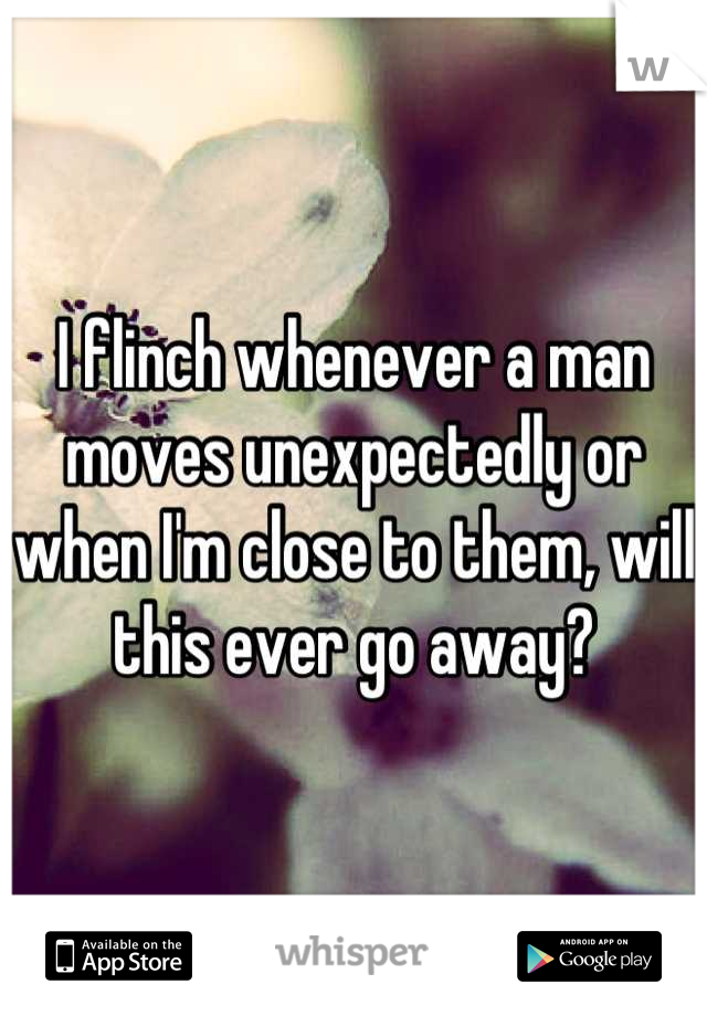 I flinch whenever a man moves unexpectedly or when I'm close to them, will this ever go away?