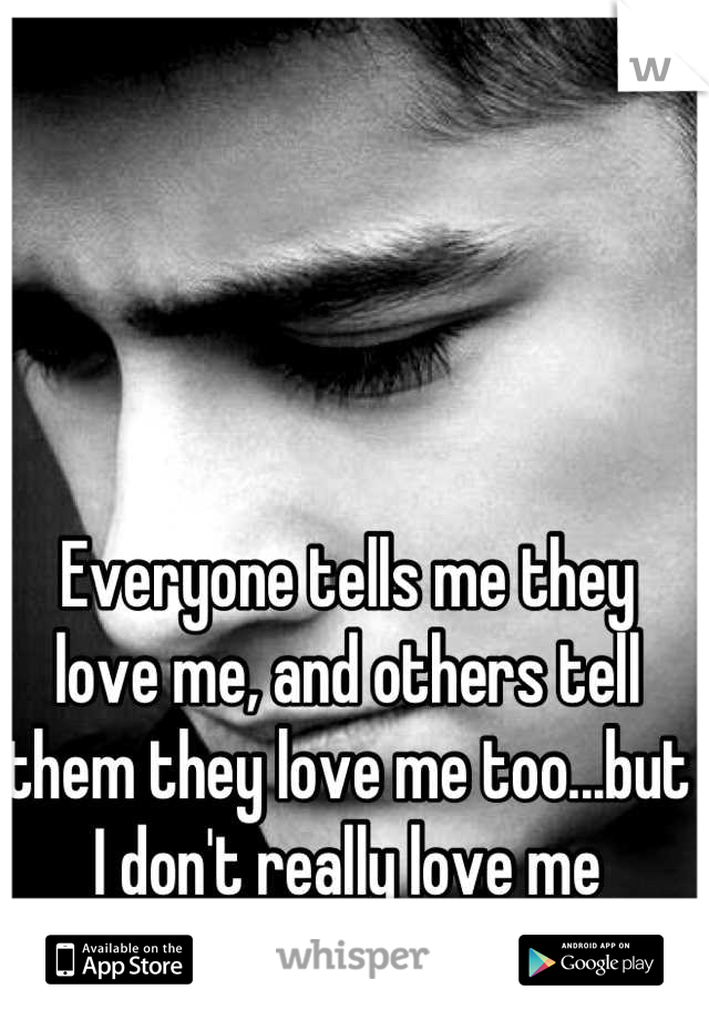 Everyone tells me they love me, and others tell them they love me too...but I don't really love me
