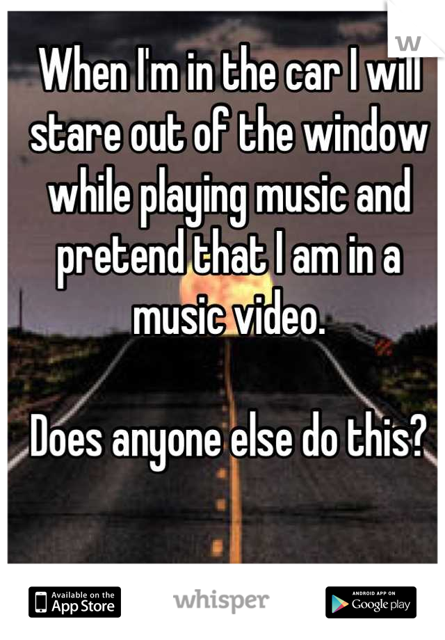 When I'm in the car I will stare out of the window while playing music and pretend that I am in a music video.  Does anyone else do this?