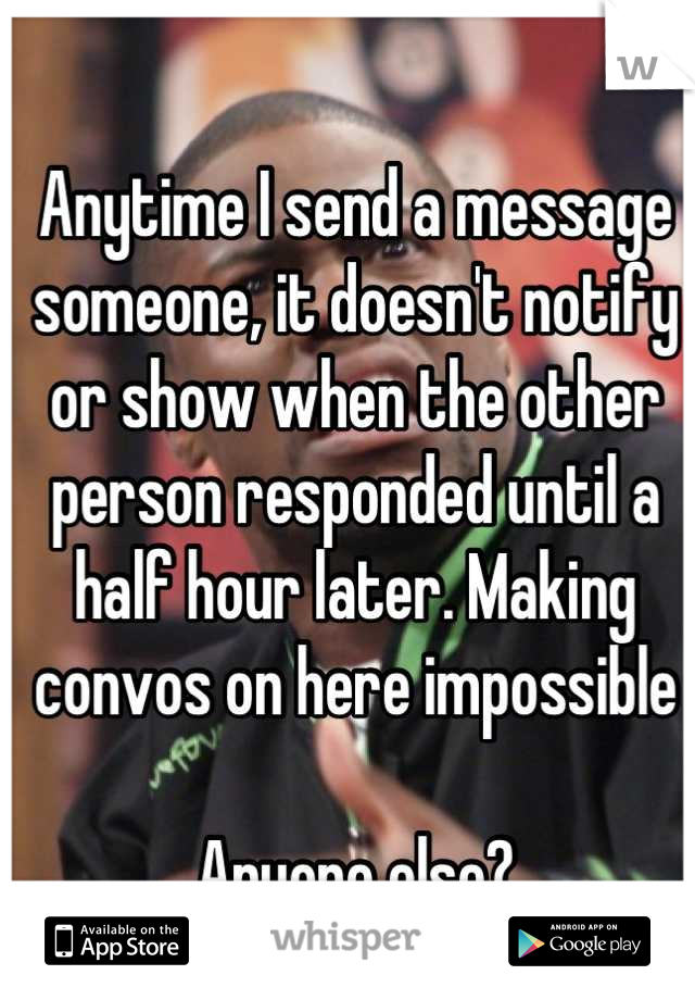 Anytime I send a message someone, it doesn't notify or show when the other person responded until a half hour later. Making convos on here impossible   Anyone else?