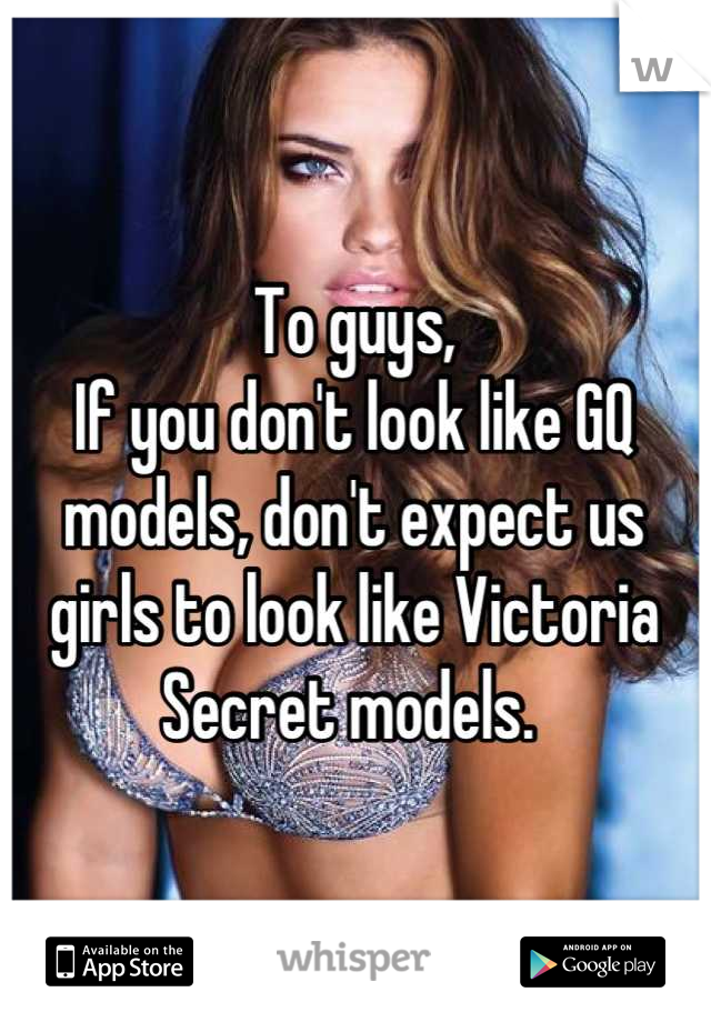 To guys,  If you don't look like GQ models, don't expect us girls to look like Victoria Secret models.