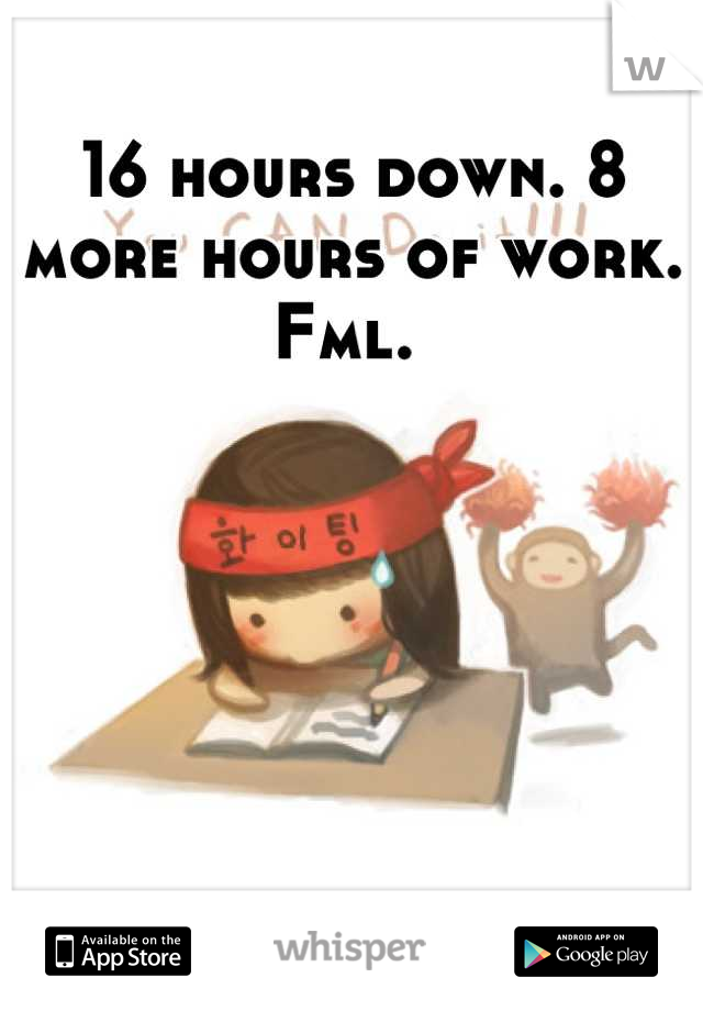 16 hours down. 8 more hours of work. Fml.