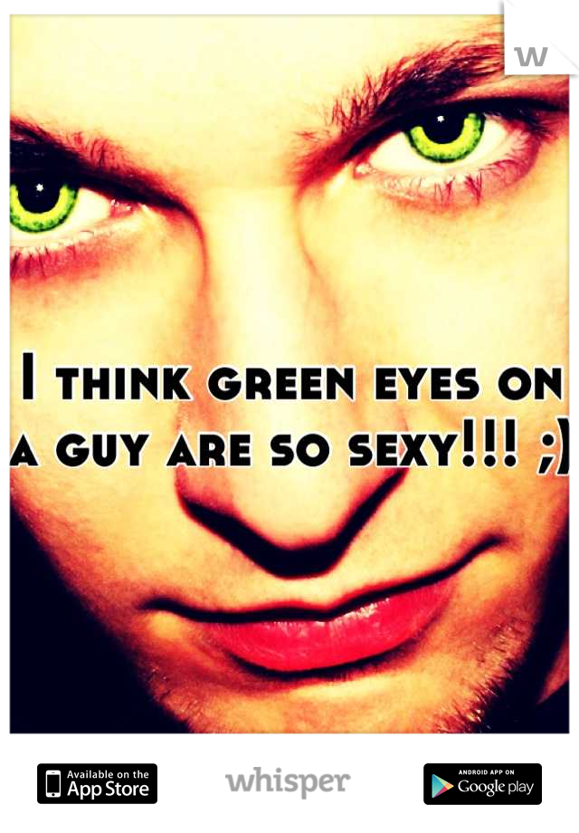 I think green eyes on a guy are so sexy!!! ;)