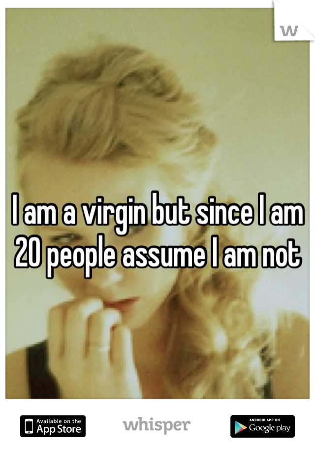 I am a virgin but since I am 20 people assume I am not
