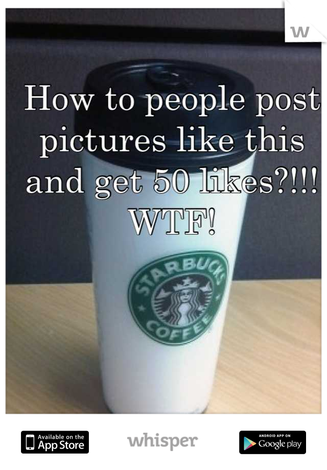 How to people post pictures like this and get 50 likes?!!! WTF!