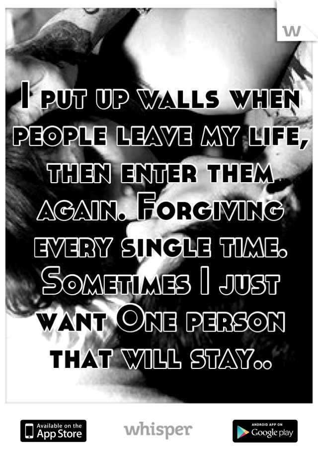 I put up walls when people leave my life, then enter them again. Forgiving every single time. Sometimes I just want One person that will stay..