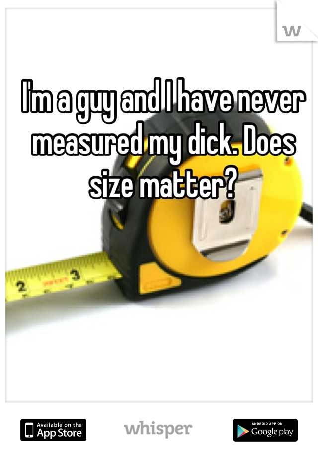 I'm a guy and I have never measured my dick. Does size matter?