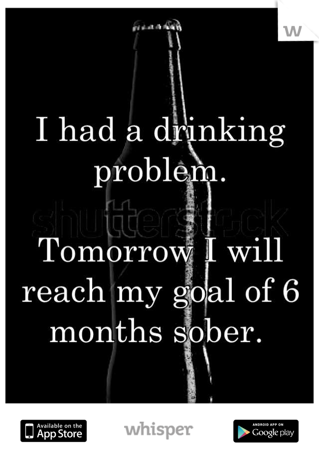 I had a drinking problem.   Tomorrow I will reach my goal of 6 months sober.