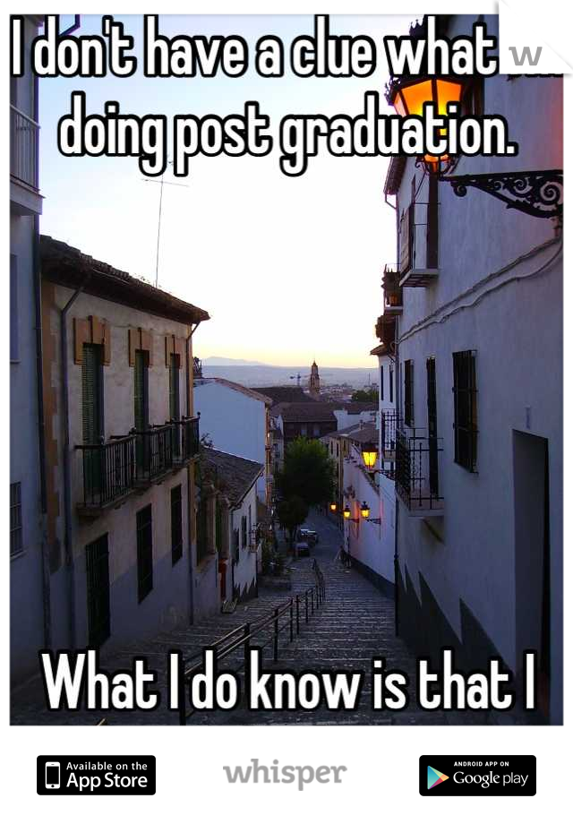 I don't have a clue what I'm doing post graduation.        What I do know is that I need to go back overseas