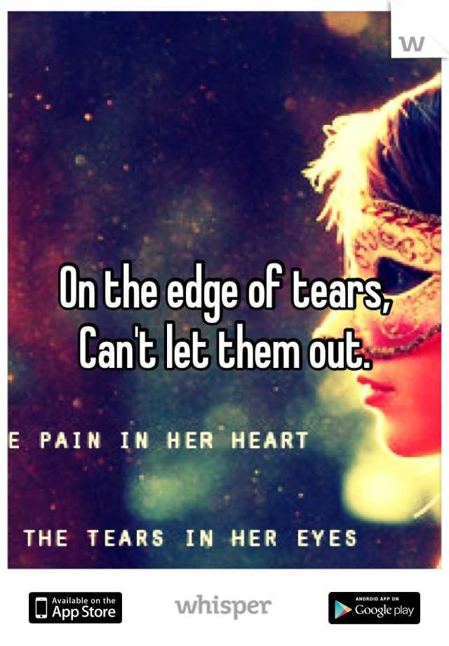 On the edge of tears,  Can't let them out.