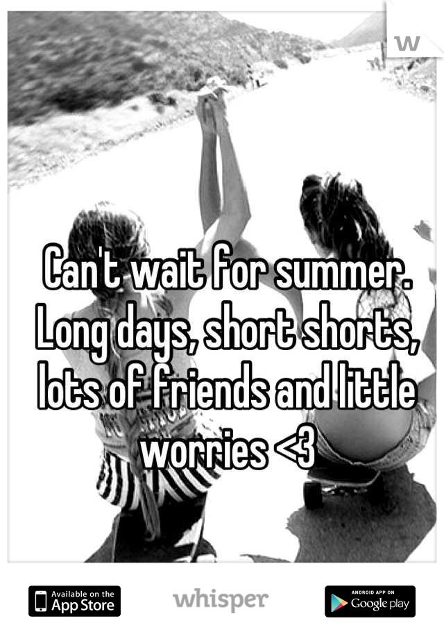 Can't wait for summer.  Long days, short shorts, lots of friends and little worries <3