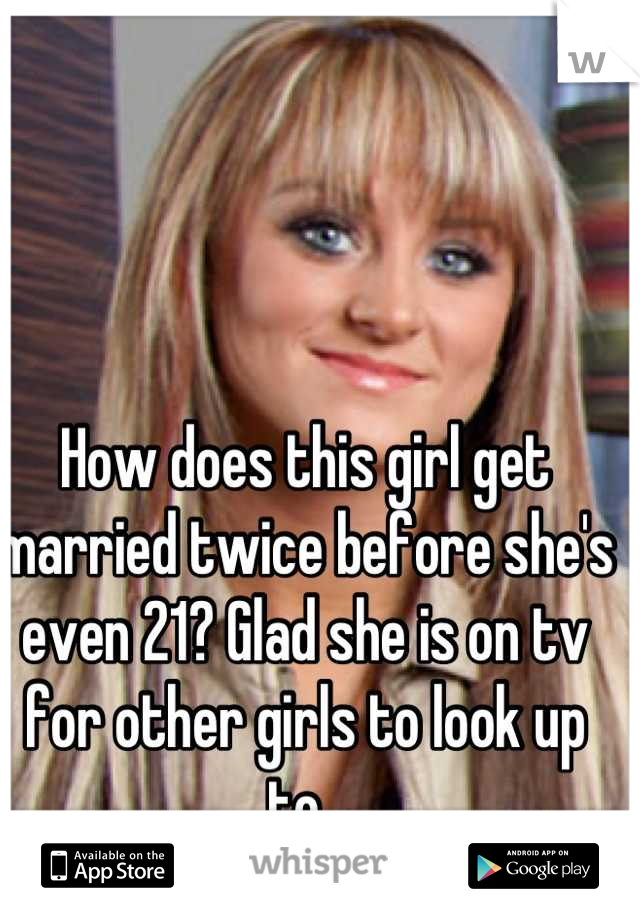How does this girl get married twice before she's even 21? Glad she is on tv for other girls to look up to.